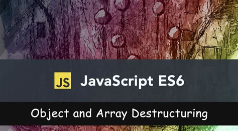 Object and Array Destructuring in JavaScript with ES6